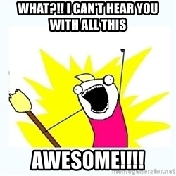 All the things - WHAT?!! I CAN'T HEAR YOU WITH ALL THIS awesome!!!!