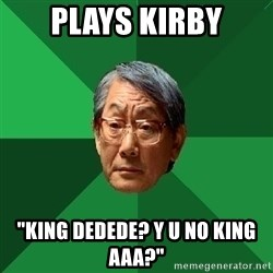 "High Expectation Asian Father - Plays kirby ""king dedede? Y U no king AAA?"""