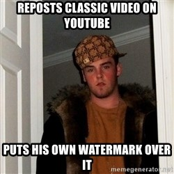 Scumbag Steve - reposts classic video on youtube puts his own watermark over it