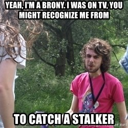 Disgruntled Brony - Yeah, i'm a brony. i was on tv, you might recognize me from to catch a stalker