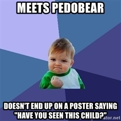 """Success Kid - meets pedobear doesn't end up on a poster saying """"have you seen this child?"""""""