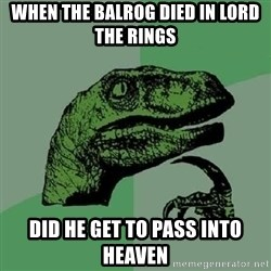 Philosoraptor - when the balrog died in lord the rings did he get to pass into heaven