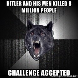 Insanity Wolf - hitler and his men killed 8 million people challenge accepted