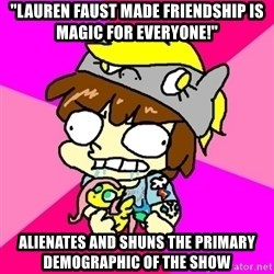 "rabid idiot brony - ""Lauren faust made friendship is magic for everyone!"" alienates and shuns the primary demographic of the show"