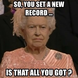 Queen Elizabeth Is Not Impressed  - So, you set a new record ... is that all you got ?