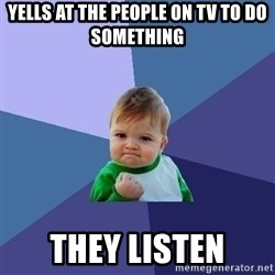 Success Kid - yells at the people on tv to do something they listen