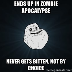 Forever Alone - ends up in zombie APOCALYPSE  never gets bitten, not by choice