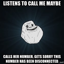 Forever Alone - listens to call me maybe calls her number, gets sorry this number has been disconnected