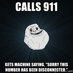 "Forever Alone - calls 911 gets machine saying, ""sorry this number has been disconnected."""
