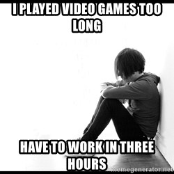 First World Problems - i played video games too long have to work in three hours