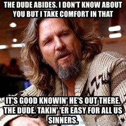 Big Lebowski - The Dude abides. I don't know about you but I take comfort in that It's good knowin' he's out there. The Dude. Takin' 'er easy for all us sinners.