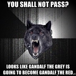 Insanity Wolf - You shall not pass? looks like Gandalf the grey is going to become Gandalf the red