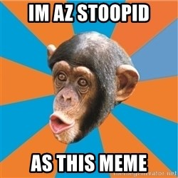Stupid Monkey - im az stoopid as this meme