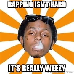 Lil Wayne Meme - Rapping isn't hard it's really weezy