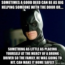 Batman - Sometimes a good deed can be as big helping someone with the door or....  something as little as placing yourself at the mercy of a drunk driver so the family, he was going to hit, can make it home safely.