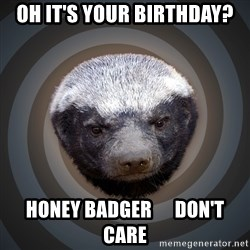 Fearless Honeybadger - Oh it's your birthday? Honey badger      don't care