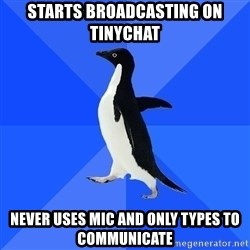Socially Awkward Penguin - STARTS BROADCASTING ON TINYCHAT NEVER USES MIC AND ONLY TYPES TO COMMUNICATE