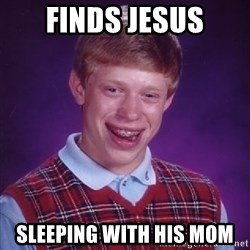 Bad Luck Brian - finds jesus sleeping with his mom