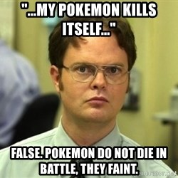 "Dwight Meme - ""...my pokemon kills itself..."" false. pokemon do not die in battle, They faint."