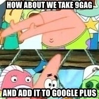 patrick star - how about we take 9gag and add it to google plus