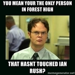 Schrute facts - you mean your the only person in forest high that hasnt touched ian rush?