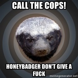 Fearless Honeybadger - Call the cops! HONEYBADGER DON'T GIVE A FUCK