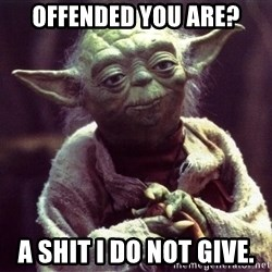 Yoda - Offended you are? A shit I do not give.