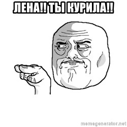 i'm watching you meme - ЛЕНА!! ТЫ КУРИЛА!!