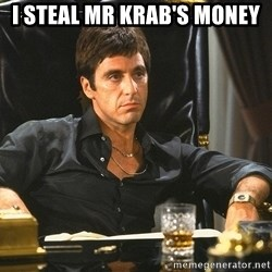Scarface - i steal mr krab's money
