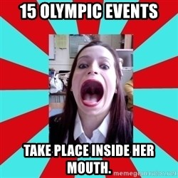 Big Mouth Girl - 15 OLYMPIC EVENTS TAKE PLACE INSIDE HER MOUTH.