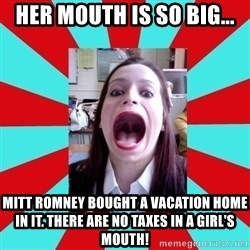 Big Mouth Girl - HER MOUTH IS SO BIG... MITT ROMNEY BOUGHT A VACATION HOME IN IT. THERE ARE NO TAXES IN A GIRL'S MOUTH!