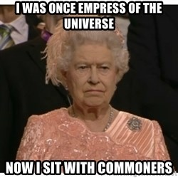Unimpressed Queen - i was once empress of the universe now i sit with commoners