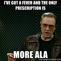 I got a fever - I've got a fever and the only prescription is More Ala