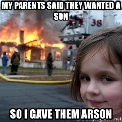 Disaster Girl - my parents said they wanted a son so i gave them arson