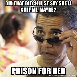 Obamawtf - did that bitch just say she'll call me, maybe? prison for her