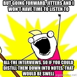 X ALL THE THINGS - but going forward, jitters and i won't have time to listen to all the interviews, so if you could distill them down into notes, that would be swell