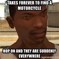 Gta San Andreas - takes forever to find a motorcycle Hop on and they are suddenly everywhere