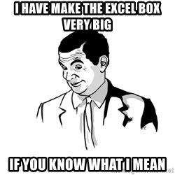 if you know what - i have make the excel box very big if you know what i mean