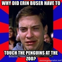 Sad Tobey Maguire - why did erin buser have to touch the penguins at the zoo?