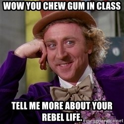 Willy Wonka - wow you chew gum in class tell me more about your rebel life.