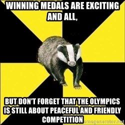 PuffBadger - Winning medals are exciting and all, but don't forget that the olympics is still about peaceful and friendly competition