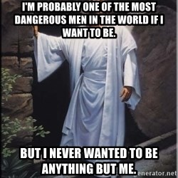 Hell Yeah Jesus - I'm probably one of the most dangerous men in the world if I want to be.  But I never wanted to be anything but me.