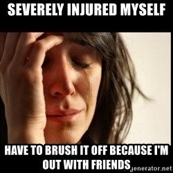 First World Problems - severely injured myself have to brush it off because i'm out with friends