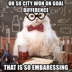 Chemist cat - OH SO CITY WON ON GOAL difference  that is so embaressing
