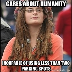 COLLEGE LIBERAL GIRL - Cares about humanity Incapable of using less than two parking spots