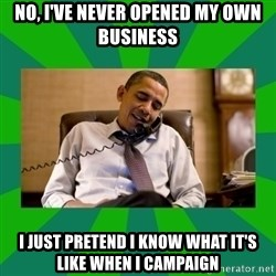 obama phone call - No, I've never opened my own business I just pretend I know what it's like when I campaign