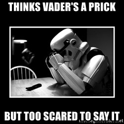 Sad Trooper - THINKS VADER'S A PRICK BUT TOO SCARED TO SAY IT