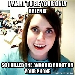 overly attached girl - i WANT TO BE YOUR ONLY FRIEND SO I KILLED THE ANDROID ROBOT ON YOUR PHONE