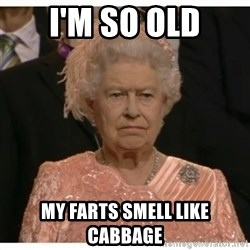 Unimpressed Queen - I'M SO OLD MY FARTS SMELL LIKE CABBAGE