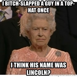 Unimpressed Queen - I BITCH-SLAPPED A GUY IN A TOP-HAT ONCE I THINK HIS NAME WAS LINCOLN?